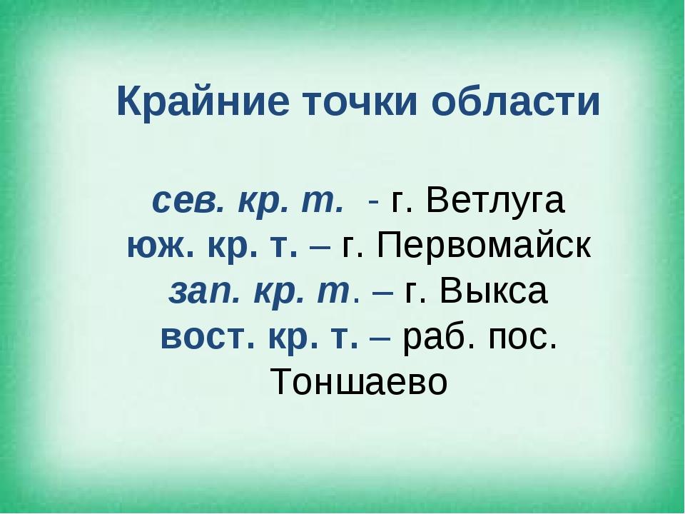 Крайние точки области сев. кр. т. - г. Ветлуга юж. кр. т. – г. Первомайск зап...