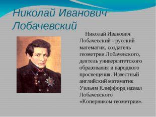 Николай Иванович Лобачевский Николай Иванович Лобачевский - русский математик