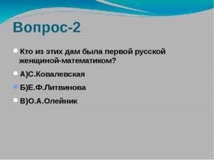 Вопрос-2 Кто из этих дам была первой русской женщиной-математиком? А)С.Ковале