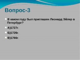 Вопрос-3 В каком году был приглашен Леонард Эйлер в Петербург? А)1727г. Б)172