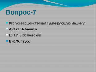 Вопрос-7 Кто усовершенствовал суммирующую машину? А)П.Л. Чебышев Б)Н.И. Лобач