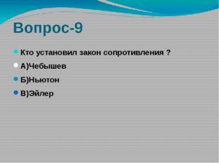 Вопрос-9 Кто установил закон сопротивления ? А)Чебышев Б)Ньютон В)Эйлер