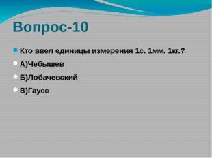 Вопрос-10 Кто ввел единицы измерения 1с. 1мм. 1кг.? А)Чебышев Б)Лобачевский В