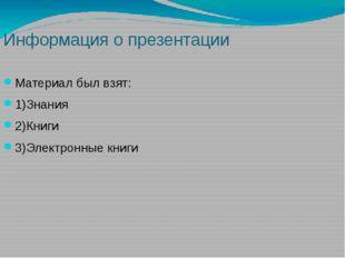 Информация о презентации Материал был взят: 1)Знания 2)Книги 3)Электронные кн