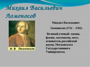 Михаил Васильевич Ломоносов Михаил Васильевич Ломоносов (1711 – 1765) Великий