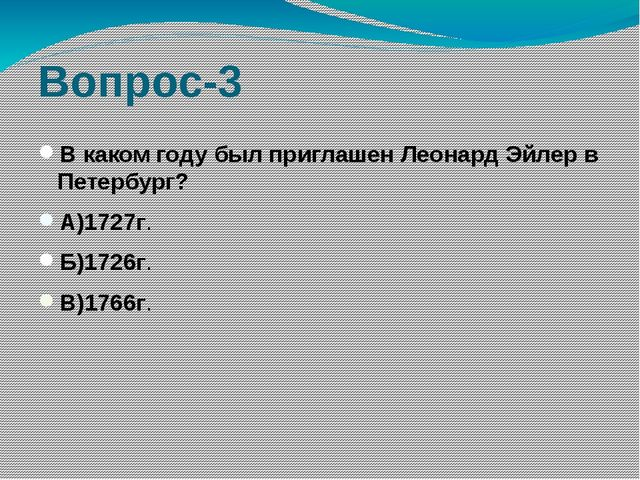 Вопрос-3 В каком году был приглашен Леонард Эйлер в Петербург? А)1727г. Б)172...