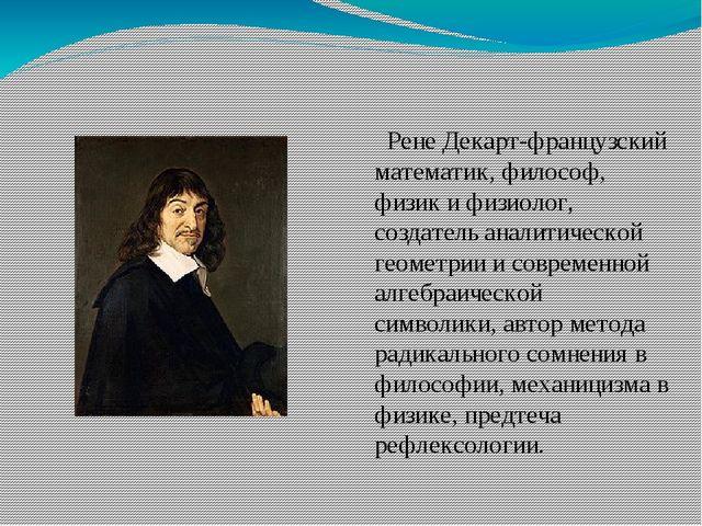 Рене Декарт-французский математик, философ, физик и физиолог, создатель анал...