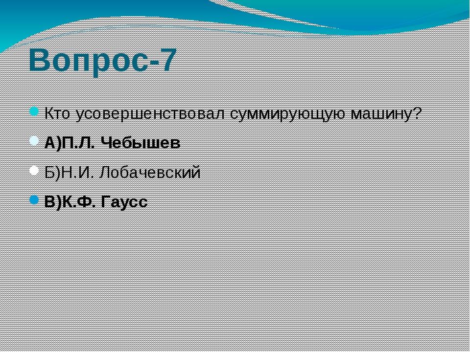 Вопрос-7 Кто усовершенствовал суммирующую машину? А)П.Л. Чебышев Б)Н.И. Лобач...