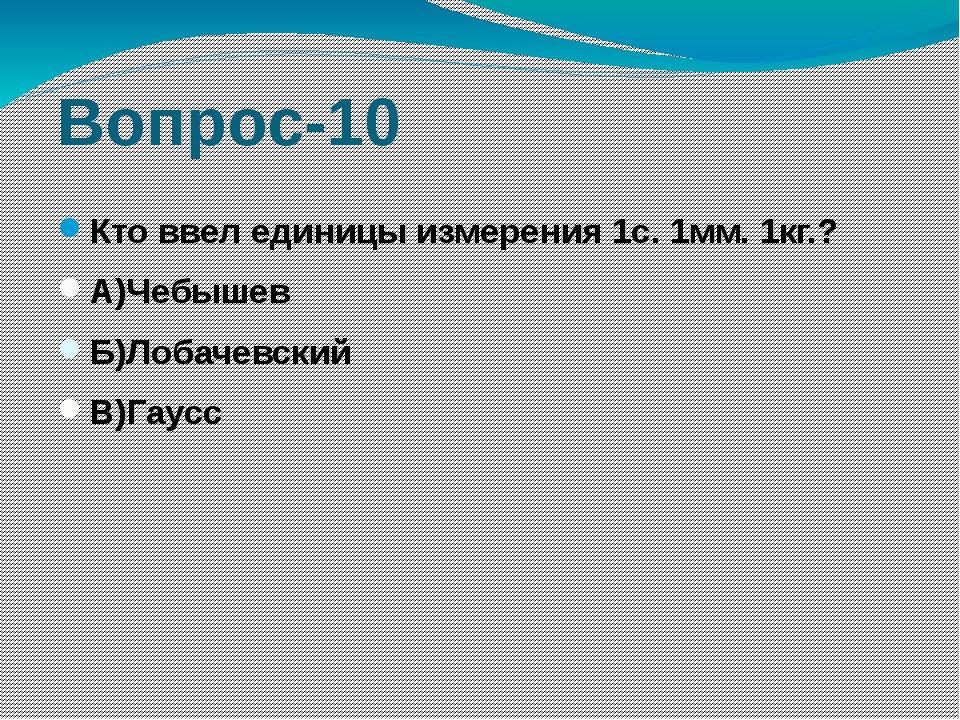 Вопрос-10 Кто ввел единицы измерения 1с. 1мм. 1кг.? А)Чебышев Б)Лобачевский В...