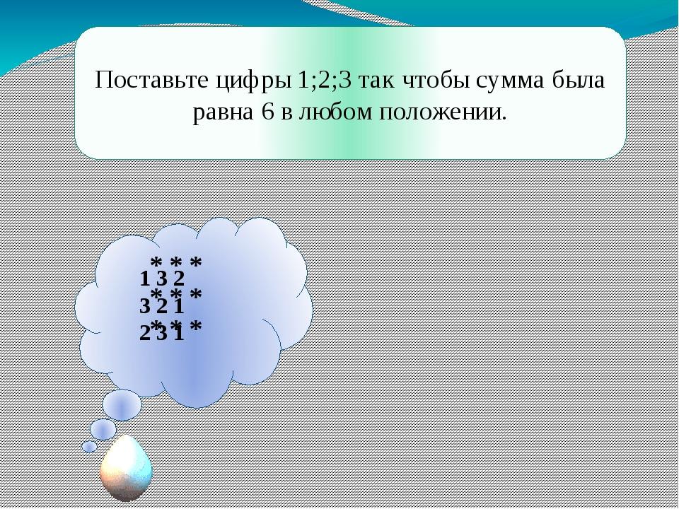Поставьте цифры 1;2;3 так чтобы сумма была равна 6 в любом положении. * * * *...