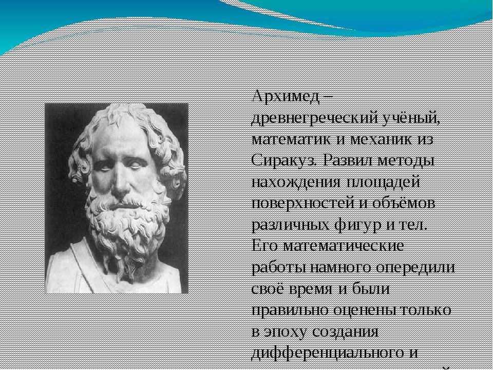 Архимед – древнегреческий учёный, математик и механик из Сиракуз. Развил мет...