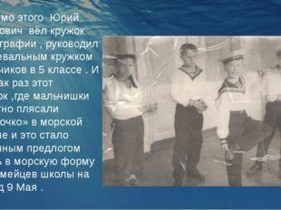 Помимо этого Юрий Иванович вёл кружок фотографии , руководил танцевальным кру