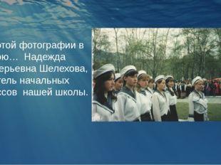 На этой фотографии в строю… Надежда Валерьевна Шелехова, учитель начальных кл