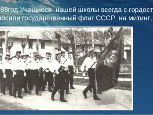 1988год.Учащиеся нашей школы всегда с гордостью носили государственный флаг С