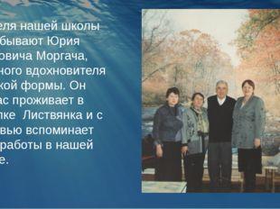 Учителя нашей школы не забывают Юрия Ивановича Моргача, идейного вдохновителя