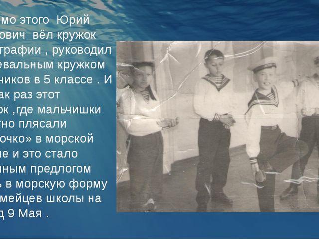 Помимо этого Юрий Иванович вёл кружок фотографии , руководил танцевальным кру...