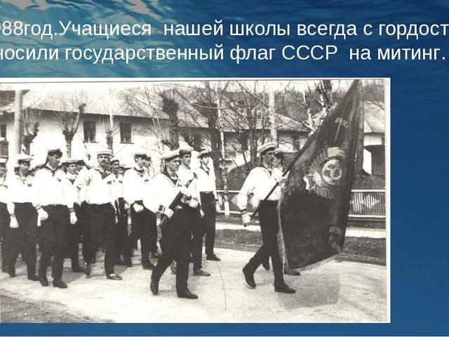 1988год.Учащиеся нашей школы всегда с гордостью носили государственный флаг С...