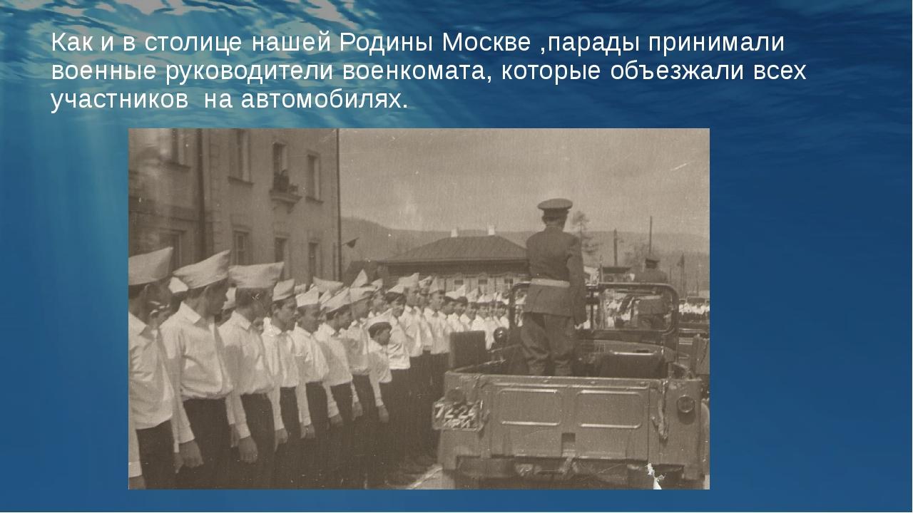 Как и в столице нашей Родины Москве ,парады принимали военные руководители во...