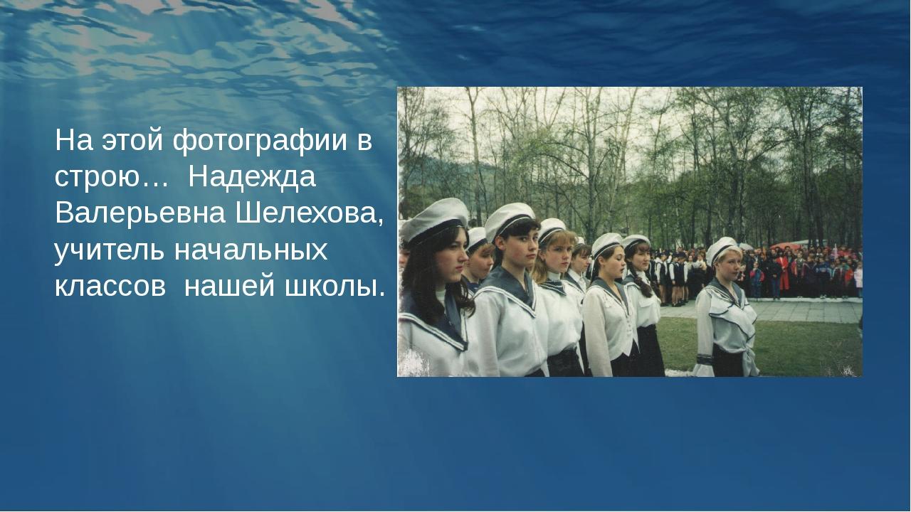 На этой фотографии в строю… Надежда Валерьевна Шелехова, учитель начальных кл...