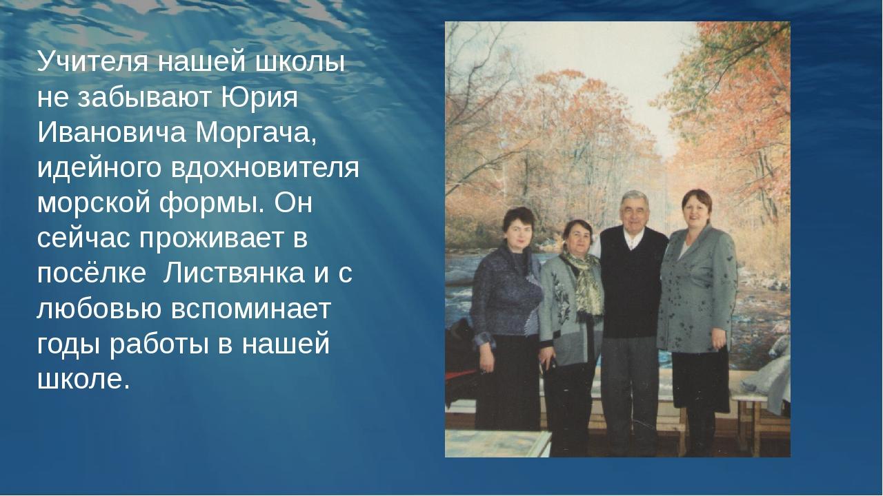 Учителя нашей школы не забывают Юрия Ивановича Моргача, идейного вдохновителя...
