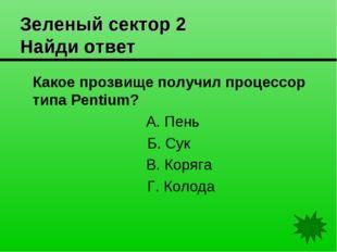 Зеленый сектор 2 Найди ответ Какое прозвище получил процессор типа Pentium?