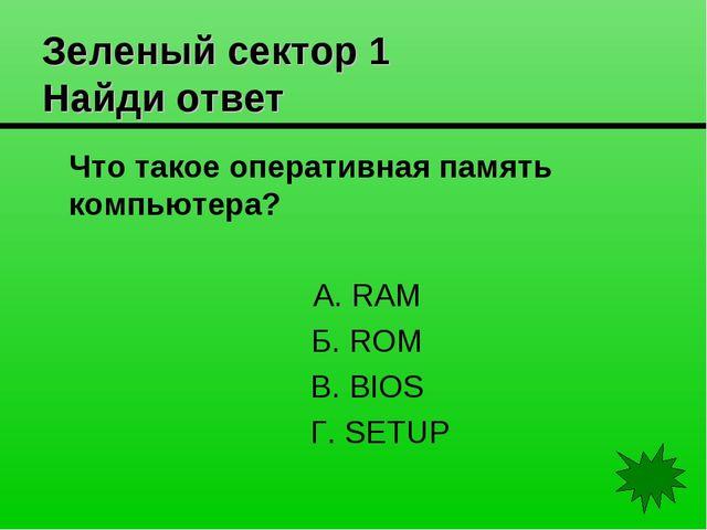 Зеленый сектор 1 Найди ответ Что такое оперативная память компьютера? А. RAM...