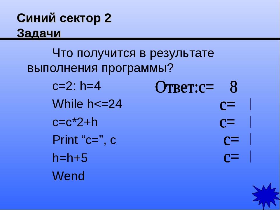 Синий сектор 2 Задачи Что получится в результате выполнения программы? c=2: h...