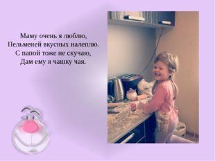 Маму очень я люблю, Пельменей вкусных налеплю. С папой тоже не скучаю, Дам ем