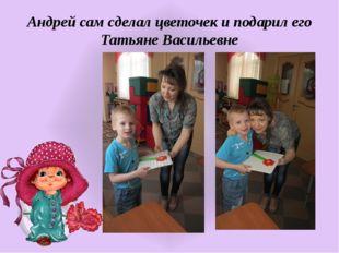Андрей сам сделал цветочек и подарил его Татьяне Васильевне