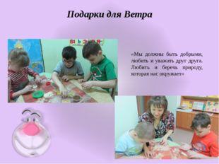 Подарки для Ветра «Мы должны быть добрыми, любить и уважать друг друга. Любит