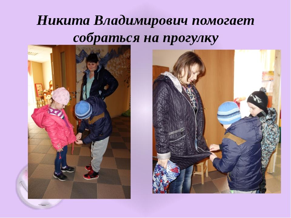 Никита Владимирович помогает собраться на прогулку