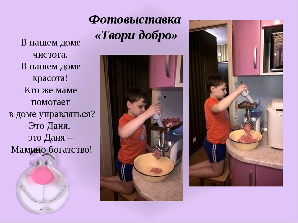Фотовыставка «Твори добро» В нашем доме чистота. В нашем доме красота! Кто же...