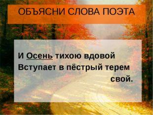 ОБЪЯСНИ СЛОВА ПОЭТА И Осень тихою вдовой Вступает в пёстрый терем свой.