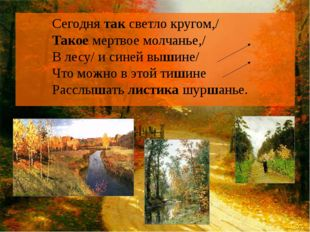 Сегодня так светло кругом,/ Такое мертвое молчанье,/ В лесу/ и синей вышине/