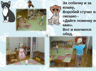 За собачку и за кошку, Воробей стучит в окошко - «Дайте ложечку и мне». Вот и
