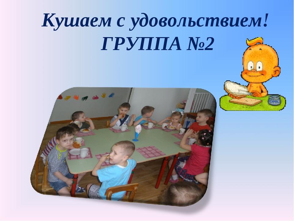 Кушаем с удовольствием! ГРУППА №2