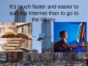 It's much faster and easier to surf the Internet than to go to the library.