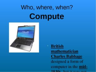 Who, where, when? British mathematician Charles Babbage designed a form of co