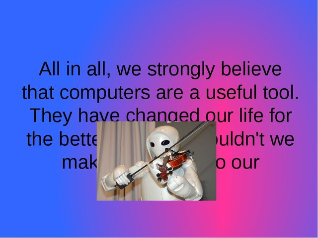 All in all, we strongly believe that computers are a useful tool. They have c...
