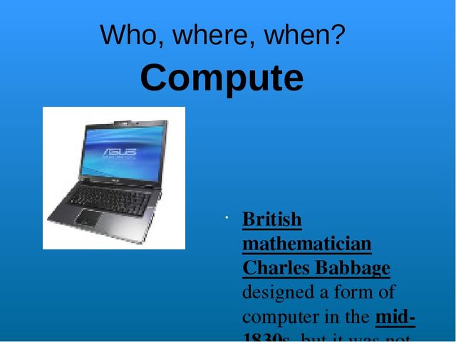 Who, where, when? British mathematician Charles Babbage designed a form of co...