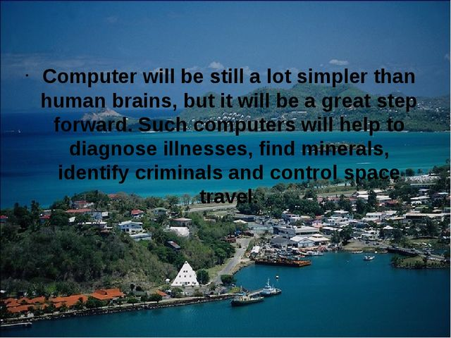 Computer will be still a lot simpler than human brains, but it will be a gre...