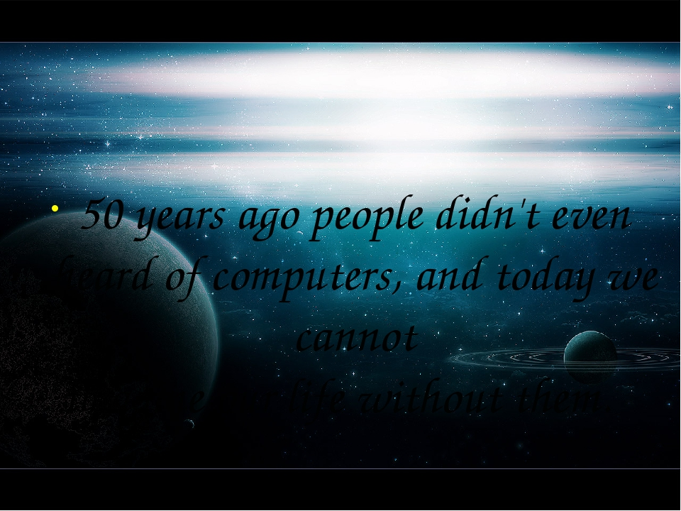 50 years ago people didn't even heard of computers, and today we cannot imagi...