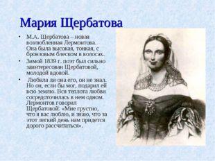 Мария Щербатова М.А. Щербатова – новая возлюбленная Лермонтова. Она была высо