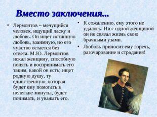 Вместо заключения... Лермонтов – мечущийся человек, ищущий ласку и любовь. Он