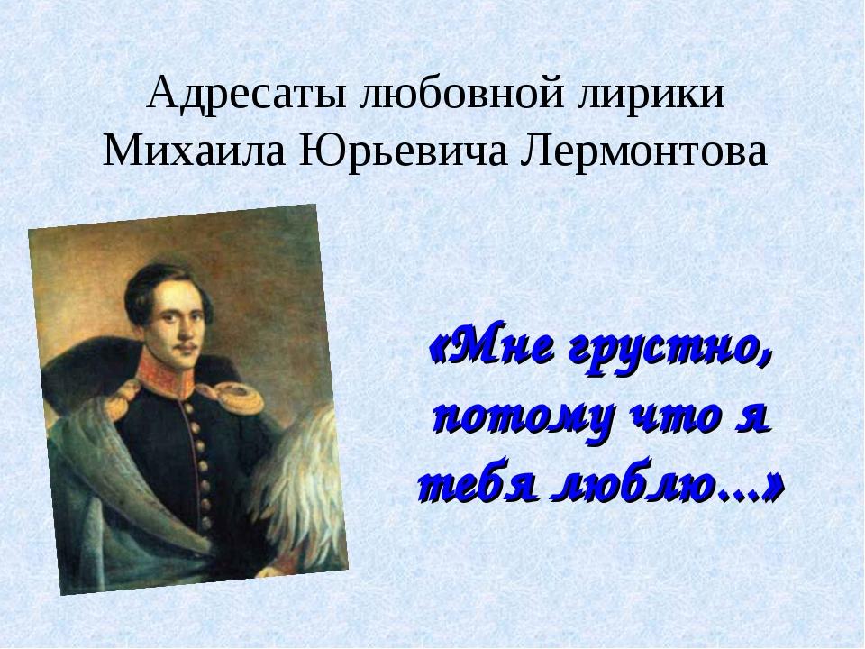Адресаты любовной лирики Михаила Юрьевича Лермонтова «Мне грустно, потому что...