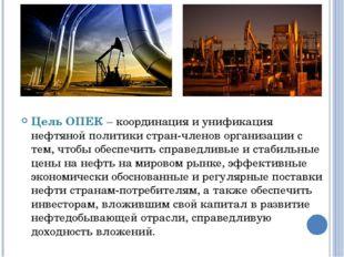 Цель ОПЕК – координация и унификация нефтяной политики стран-членов организац