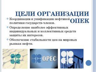 ЦЕЛИ ОРГАНИЗАЦИИ ОПЕК Координация и унификация нефтяной политики государств-ч