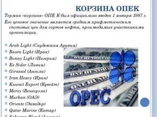 КОРЗИНА ОПЕК Термин «корзина» ОПЕ́К был официально введен 1 января 1987 г. Ег