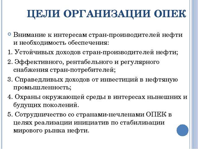 ЦЕЛИ ОРГАНИЗАЦИИ ОПЕК Внимание к интересам стран-производителей нефти и необх...
