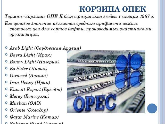 КОРЗИНА ОПЕК Термин «корзина» ОПЕ́К был официально введен 1 января 1987 г. Ег...